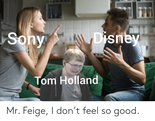 Disney, Sony, and Good: Disney  Sony  Tom Holland Mr. Feige, I don't feel so good.