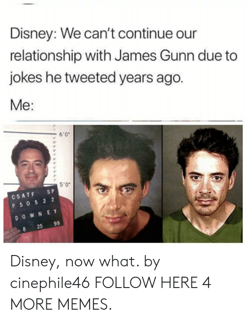 "Eing: Disney: We can't continue our  relationship with James Gunn due to  jokes he tweeted years ago.  Me:  6'0  ir  5""  3""  5'0""  CSATF SP  P 50 5 2 2  D O W N E Y  25 99 Disney, now what. by cinephile46 FOLLOW HERE 4 MORE MEMES."