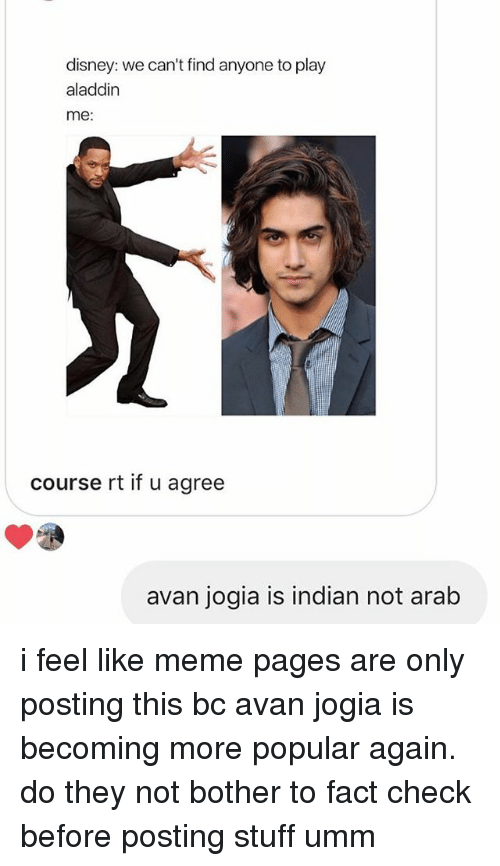 not bothered: disney: we can't find anyone to play  aladdin  me:  course rt if u agree  avan jogia is indian not arab i feel like meme pages are only posting this bc avan jogia is becoming more popular again. do they not bother to fact check before posting stuff umm