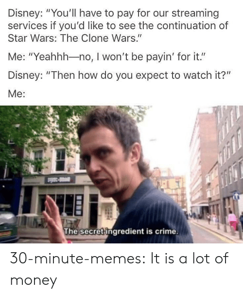 "Crime, Disney, and Memes: Disney: ""You'll have to pay for our streaming  services if you'd like to see the continuation of  Star Wars: The Clone Wars.""  Me: ""Yeahhh-no, I won't be payin' for it.""  Disney: ""Then how do you expect to watch it?""  Me:  The secret ingredient is crime. 30-minute-memes:  It is a lot of money"
