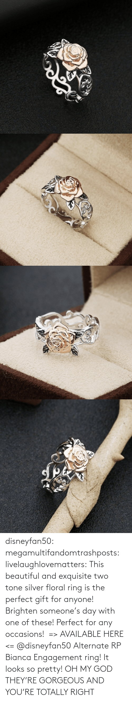 The Perfect: disneyfan50: megamultifandomtrashposts:  livelaughlovematters:  This beautiful and exquisite two tone silver floral ring is the perfect gift for anyone! Brighten someone's day with one of these! Perfect for any occasions!  => AVAILABLE HERE <=    @disneyfan50 Alternate RP Bianca Engagement ring! It looks so pretty!  OH MY GOD THEY'RE GORGEOUS AND YOU'RE TOTALLY RIGHT