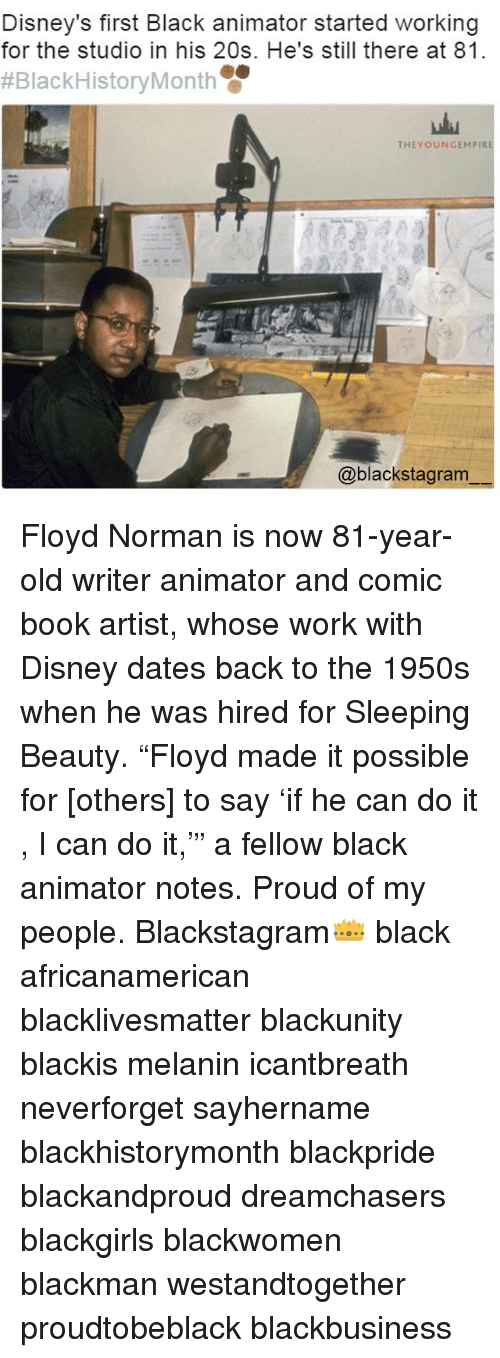 "normans: Disney's first Black animator started working  for the studio in his 20s. He's still there at 81.  #Black History Month  THEYOUNGEMPIRE  @blackstagram Floyd Norman is now 81-year-old writer animator and comic book artist, whose work with Disney dates back to the 1950s when he was hired for Sleeping Beauty. ""Floyd made it possible for [others] to say 'if he can do it , I can do it,'"" a fellow black animator notes. Proud of my people. Blackstagram👑 black africanamerican blacklivesmatter blackunity blackis melanin icantbreath neverforget sayhername blackhistorymonth blackpride blackandproud dreamchasers blackgirls blackwomen blackman westandtogether proudtobeblack blackbusiness"