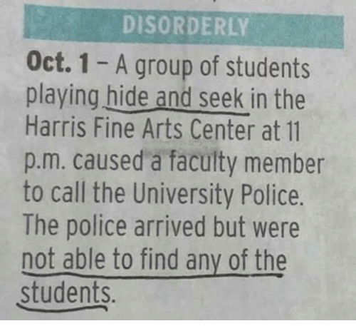 Police, Arts, and The Police: DISORDERLY  Oct. 1 - A group of students  playing hide and seek in the  Harris Fine Arts Center at 11  p.m. caused a faculty member  to call the University Police.  The police arrived but were  not able to find any of the  students.
