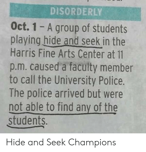Police, Arts, and The Police: DISORDERLY  Oct. 1 - A group of students  playing hide and seek in the  Harris Fine Arts Center at 11  p.m. caused a faculty member  to call the University Police.  The police arrived but were  not able to find any of the  students. Hide and Seek Champions