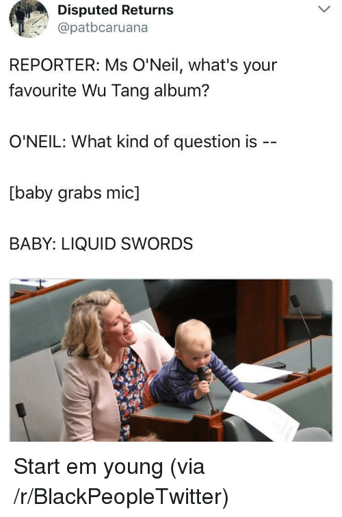 wu tang: Disputed Returns  @patbcaruana  REPORTER: Ms O'Neil, what's your  favourite Wu Tang album?  O'NEIL: What kind of question is  [baby grabs mic]  BABY: LIQUID SWORDS <p>Start em young (via /r/BlackPeopleTwitter)</p>
