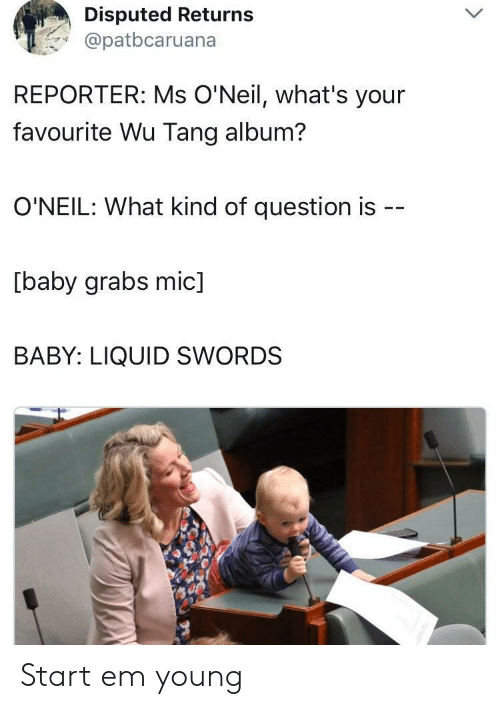 wu tang: Disputed Returns  @patbcaruana  REPORTER: Ms O'Neil, what's your  favourite Wu Tang album?  O'NEIL: What kind of question is  [baby grabs mic]  BABY: LIQUID SWORDS Start em young