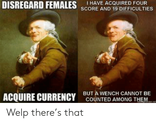 Reddit, Acquire Currency, and Currency: DISREGARD FEMALES SCORE AND 19 DIFFICULTIES  I HAVE ACQUIRED FOUR  BUT A WENCH CANNOT BE  ACQUIRE CURRENCY  COUNTED AMONG THEM Welp there's that