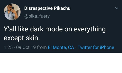 pika: Disrespective Pikachu  @pika_fuery  Y'all like dark mode on  everything  except skin.  1:25 09 Oct 19 from El Monte, CA Twitter for iPhone