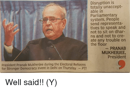 Unaccept: Disruption is  totally unaccept-  able in  Parliamentary  system. People  send representa-  tives to speak and  not to sit on dhar-  na and not to cre-  ate any trouble on  the floor  PRANAB  MUKHERJEE,  President  President Pranab Mukherjee during the Electoral Reforms  for Stronger Democracy event in Delhi on Thursday Well said!! (Y)