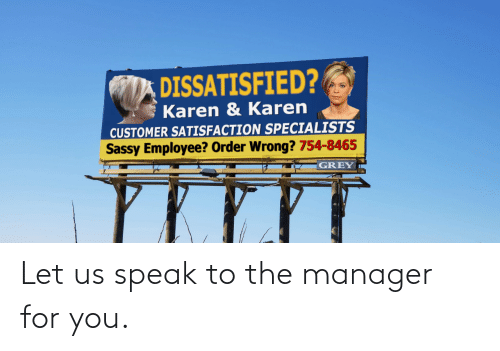 manager: DISSATISFIED?  Karen & Karen  CUSTOMER SATISFACTION SPECIALISTS  Sassy Employee? Order Wrong? 754-8465  GREY Let us speak to the manager for you.
