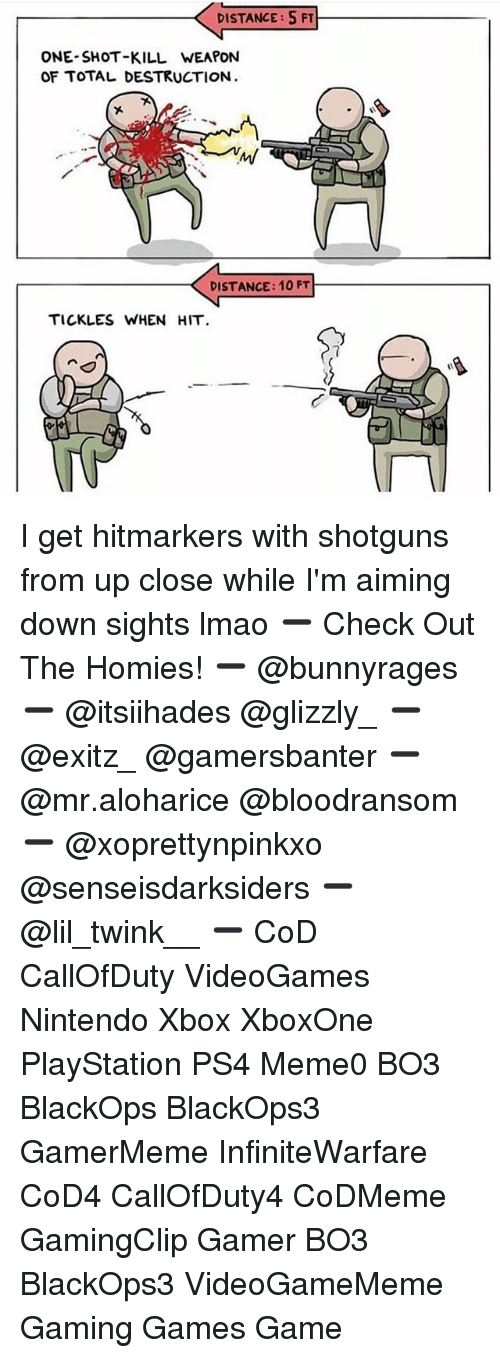 shotguns: DISTANCE: 5FT  ONE-SHOT-KILL WEAPON  OF TOTAL DESTRUCTION  DISTANCE: 10 FT  TICKLES WHEN HIT I get hitmarkers with shotguns from up close while I'm aiming down sights lmao ➖ Check Out The Homies! ➖ @bunnyrages ➖ @itsiihades @glizzly_ ➖ @exitz_ @gamersbanter ➖ @mr.aloharice @bloodransom ➖ @xoprettynpinkxo @senseisdarksiders ➖ @lil_twink__ ➖ CoD CallOfDuty VideoGames Nintendo Xbox XboxOne PlayStation PS4 Meme0 BO3 BlackOps BlackOps3 GamerMeme InfiniteWarfare CoD4 CallOfDuty4 CoDMeme GamingClip Gamer BO3 BlackOps3 VideoGameMeme Gaming Games Game