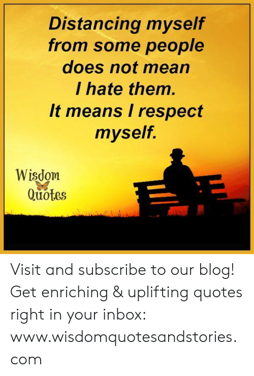 Uplifting Quotes: Distancing myselif  from some people  does not mear  I hate them  It means I respecit  myself.  Wisdom  Quotes Visit and subscribe to our blog! Get enriching & uplifting quotes right in your inbox: www.wisdomquotesandstories.com