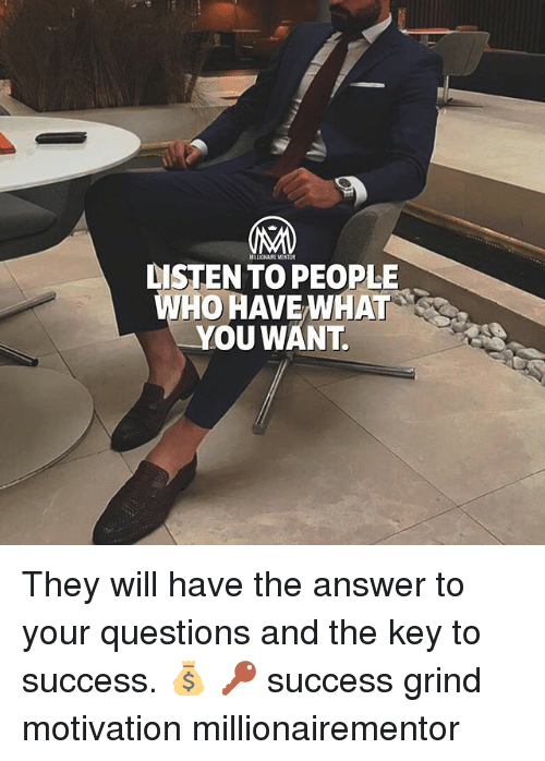 answere: DISTEN TO PEOPLE  WHO HAVE WHAT  YOU WANT They will have the answer to your questions and the key to success. 💰 🔑 success grind motivation millionairementor