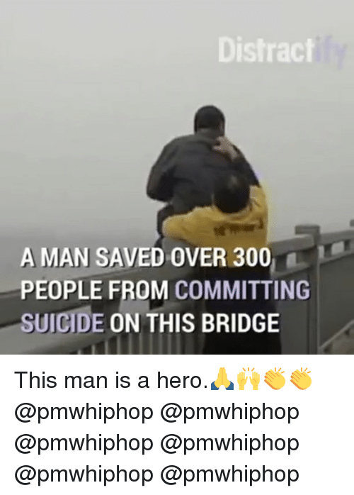 300: Distract  A MAN SAVED OVER 300  PEOPLE FROM COMMITTING  SUICIDE  ON THIS BRIDGE This man is a hero.🙏🙌👏👏 @pmwhiphop @pmwhiphop @pmwhiphop @pmwhiphop @pmwhiphop @pmwhiphop
