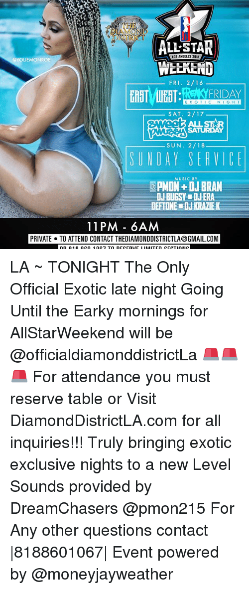 Dreamchasers: DISTRI  ALL-STAN  WEEKEND  ETT:REYFRIDAY  LOS ANGELES 2018  @YOLIEMONROE  FRI. 2/16  EX OTIC NI GHT  SAT. 2/17  SA  SUN. 2/18  SUNDAY SERVICE  MUSIC BY  PMON+ DJ BRAN  DJ BUGSY ■ DJ ERA  DEFTONEw DJ KRAZIE K  11 PM - 6AM  PRIVATE. TO ATTEND CONTACT THEDIAMONDDISTRICTLA@GMAIL.COM LA ~ TONIGHT The Only Official Exotic late night Going Until the Earky mornings for AllStarWeekend will be @officialdiamonddistrictLa 🚨🚨🚨 For attendance you must reserve table or Visit DiamondDistrictLA.com for all inquiries!!! Truly bringing exotic exclusive nights to a new Level Sounds provided by DreamChasers @pmon215 For Any other questions contact  8188601067  Event powered by @moneyjayweather