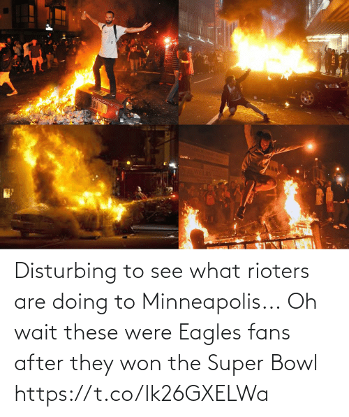 won: Disturbing to see what rioters are doing to Minneapolis...  Oh wait these were Eagles fans after they won the Super Bowl https://t.co/Ik26GXELWa