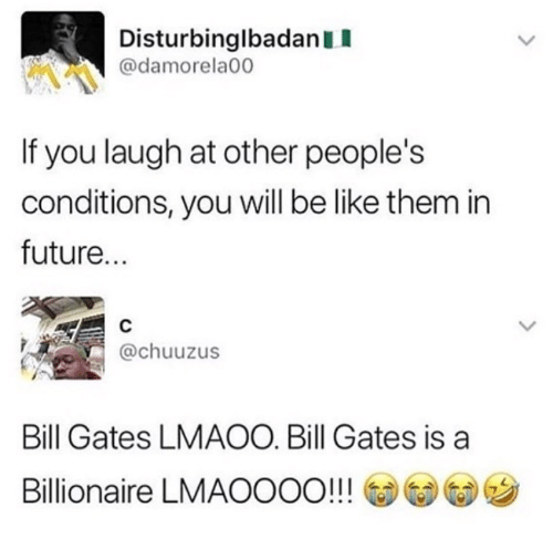 Be Like, Bill Gates, and Future: DisturbinglbadanII  @damorela00  If you laugh at other people's  conditions, you will be like them in  future...  @chuuzus  Bill Gates LMAOO. Bill Gates is a  Billionaire LMAOOOO!!! @@G)ツ