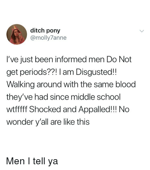 Appalled, School, and Girl Memes: ditch pony  @molly7anne  I've just been informed men Do Not  get periods??! I am Disgusted!!  Walking around with the same blood  they've had since middle school  wtfff Shocked and Appalled!!! No  wonder y'all are like this Men I tell ya