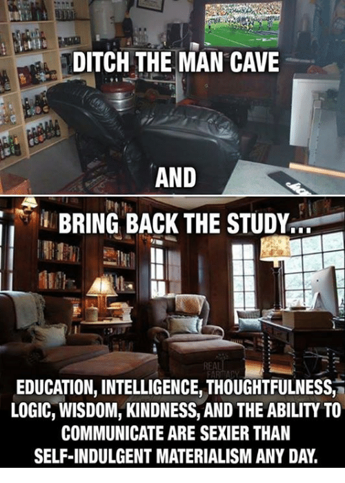 indulgent: DITCH THE MAN CAVE  AND  BRING BACK THE STUDY  REAL  EDUCATION, INTELLIGENCE, THOUGHTFULNESS,  LOGIC, WISDOM, KINDNESS, AND THE ABILITY TO  COMMUNICATE ARE SEXIER THAN  SELF-INDULGENT MATERIALISM ANY DAY.