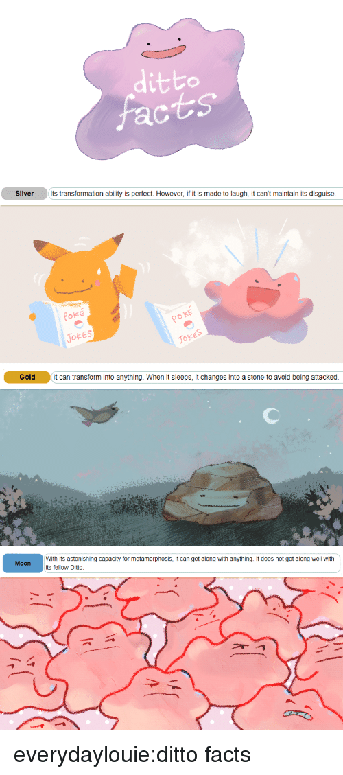 metamorphosis: ditto  ac   Silver  Its transformation ability is perfect. However, if it is made to laugh, it can't maintain its disguise  Poke  TOkES  ㄣ  Joke   Gold t can transform into anything. When it sleeps, it changes into a stone to avoid being attacked   With its astonishing capacity for metamorphosis, it can get along with anything. It does not get along well with  its fellow Ditto.  Moon everydaylouie:ditto facts