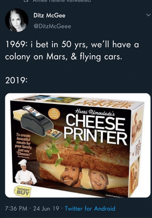 "Android, Beautiful, and Cars: Ditz McGee  @DitzMcGeee  1969: i bet in 50 yrs, we'll have a  colony on Mars, & flying cars.  2019:  Henri Rimoulade's  CHEESE  PRINTER  To create  beautiful  meals for  your family  just say  ""Cheese!""  WORST  BUY  7:36 PM 24 Jun 19 Twitter for Android"