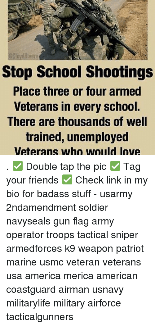 Diversion: divers  Stop School shootings  Place three or four armed  Veterans in every school.  There are thousands of well  trained, unemployed  Veterans who would love . ✅ Double tap the pic ✅ Tag your friends ✅ Check link in my bio for badass stuff - usarmy 2ndamendment soldier navyseals gun flag army operator troops tactical sniper armedforces k9 weapon patriot marine usmc veteran veterans usa america merica american coastguard airman usnavy militarylife military airforce tacticalgunners