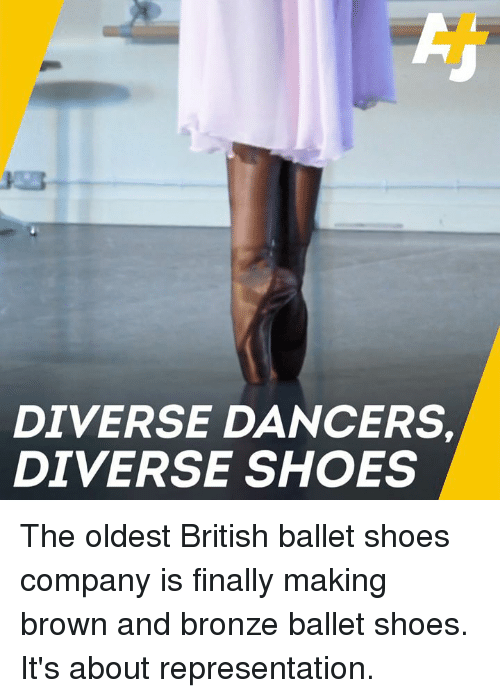 Dancers: DIVERSE DANCERS  DIVERSE SHOES The oldest British ballet shoes company is finally making brown and bronze ballet shoes. It's about representation.