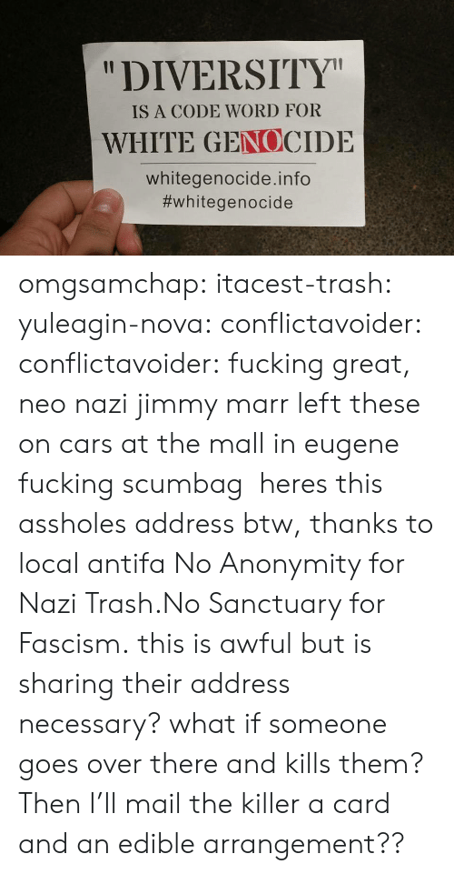 """White Genocide: """"DIVERSITY  IS A CODE WORD FOR  WHITE GENOCIDE  whitegenocide.info  omgsamchap:  itacest-trash: yuleagin-nova:  conflictavoider:  conflictavoider:  fucking great, neo nazi jimmy marr left these on cars at the mall in eugene fucking scumbag  heres this assholes address btw, thanks to local antifa  No Anonymity for Nazi Trash.No Sanctuary for Fascism.  this is awful but is sharing their address necessary? what if someone goes over there and kills them?  Then I'll mail the killer a card and an edible arrangement??"""