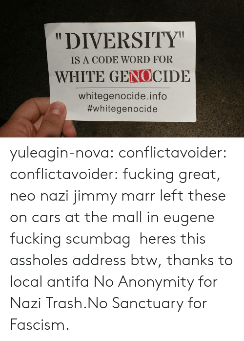 """White Genocide: """"DIVERSITY  IS A CODE WORD FOR  WHITE GENOCIDE  whitegenocide.info  yuleagin-nova:  conflictavoider:  conflictavoider:  fucking great, neo nazi jimmy marr left these on cars at the mall in eugene fucking scumbag  heres this assholes address btw, thanks to local antifa  No Anonymity for Nazi Trash.No Sanctuary for Fascism."""