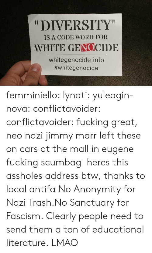 """White Genocide: """"DIVERSITY  IS A CODE WORD FOR  WHITE GENOCIDE  whitegenocide.info  femminiello: lynati:   yuleagin-nova:  conflictavoider:  conflictavoider:  fucking great, neo nazi jimmy marr left these on cars at the mall in eugene fucking scumbag  heres this assholes address btw, thanks to local antifa  No Anonymity for Nazi Trash.No Sanctuary for Fascism.  Clearly people need to send them a ton of educational literature.   LMAO"""