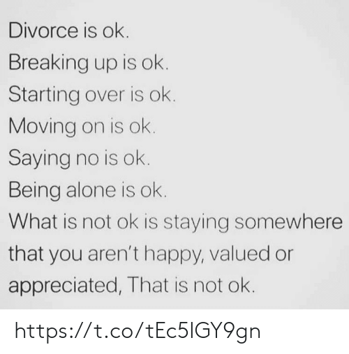being alone: Divorce is ok.  Breaking up is ok.  Starting over is ok.  Moving on is ok.  Saying no is ok.  Being alone is ok.  What is not ok is staying somewhere  that you aren't happy, valued or  appreciated, That is not ok. https://t.co/tEc5IGY9gn