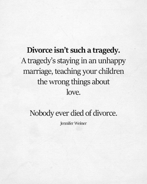 weiner: Divorce isn't such a tragedy.  A tragedy's staying in an unhappy  marriage, teaching your children  the wrong things about  love.  Nobody ever died of divorce.  Jennifer Weiner