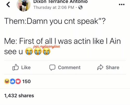 "Speak, Them, and All: Dixon Terrance AntoniO  Thursday at 2:06 PM  Them:Damn you cnt speak""?  Me: First of all I was actin like l Ain  See u  nulaanylaa  Like CommentShare  150  1,432 shares"