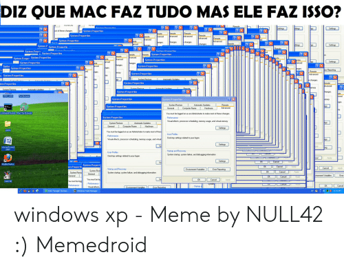 Windows Xp Meme: DIZ QUE MAC FAZ TUDO MAS ELE FAZ ISSO?  System Properties  System Properties  S System Properties  Advanced  hanges.  changes  hgs  Settings  System P System Prooertie  X  System Prope  s. System Properties  X  System Properties  System Proper System Properties  System Properties  System Properties  ?Xnced  Settings  ?Xte  hanges  System Properties  Syster System Properties  Remote  ?X  System Properties  Advanced  System Properties  Sustem Bestore  ? Xd  System Properties  tem Properties  ?  System Properties  stion  System Properties  ? X  System Properties  System Restore  System Properties  Command Prompt Start Tor Browsen  Properties  Perfomance  Visual effects, processor scheduling. memoey usage, and vitual memory  ngs  System Restore  General Computer Name Hardware  Settings  You must be logged on as an Administrator to make most of these  User Profles  Pefomance  Desktop setings related to your logon  ngs  WE  Se  Startup and Recovery  User Profles  System startup, system failure, and debugging information  Desktop settings related to your logon  cel  OK  Cancel  Mozila Firefox  em Propert System Propert  Environment Variables  Startup and Recovery  Enor Reporting  System startup, system failure, and debugging information  General  You must be log  Se  OK  Cancel  Perfomance  Ernitorment Yariables  Enor Reporting  Vieual effects  Windows Task Mansger windows xp - Meme by NULL42 :) Memedroid