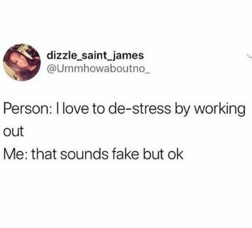 But Ok: dizzle saint james  Ummhowaboutno  Person: l love to de-stress by working  out  Me: that sounds fake but ok