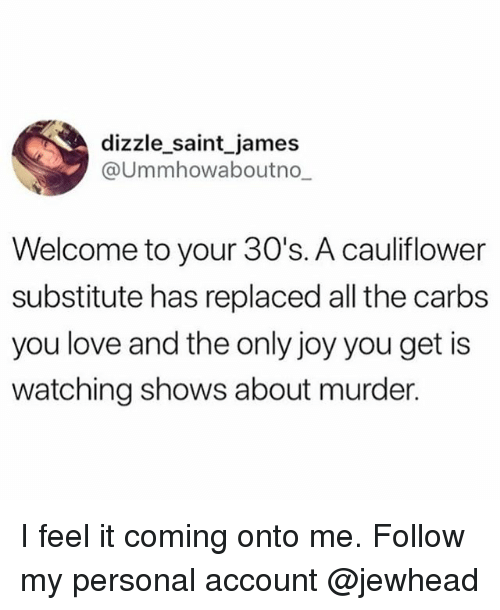 Funny, Love, and Murder: dizzle saint james  @Ummhowaboutno  Welcome to your 30's. A cauliflower  substitute has replaced all the carbs  you love and the only joy you get is  watching shows about murder. I feel it coming onto me. Follow my personal account @jewhead
