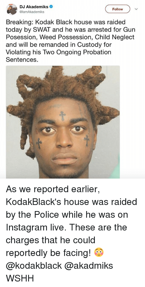 swat: DJ Akademiks  @lamAkademiks  Follow  Breaking: Kodak Black house was raided  today by SWAT and he was arrested for Gun  Posession, Weed Possession, Child Neglect  and will be remanded in Custody for  Violating his Two Ongoing Probation  Sentences As we reported earlier, KodakBlack's house was raided by the Police while he was on Instagram live. These are the charges that he could reportedly be facing! 😳 @kodakblack @akadmiks WSHH