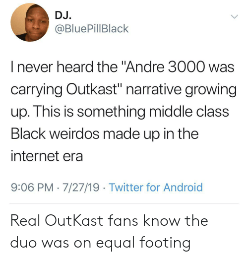 "OutKast: DJ.  @BluePillBlack  I never heard the ""Andre 3000 was  carrying Outkast"" narrative growing  up. This is something middle class  Black weirdos made up in the  internet era  9:06 PM 7/27/19 Twitter for Android Real OutKast fans know the duo was on equal footing"