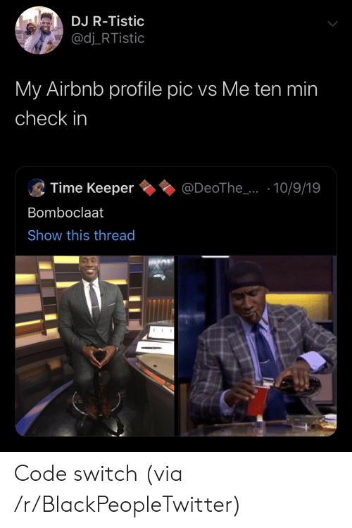 pic: DJ R-Tistic  @dj_RTistic  My Airbnb profile pic vs Me ten min  check in  Time Keeper  @DeoThe_..10/9/19  Bomboclaat  Show this thread Code switch (via /r/BlackPeopleTwitter)