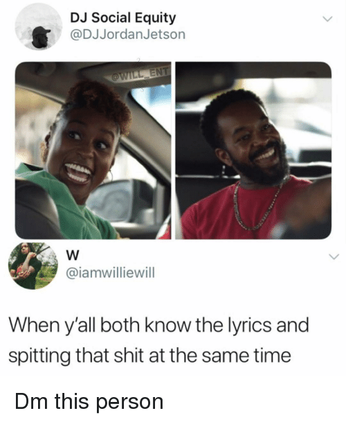 Memes, Shit, and Lyrics: DJ Social Equity  @DJJordanJetsorn  @iamwilliewill  When yall both know the lyrics and  spitting that shit at the same time Dm this person