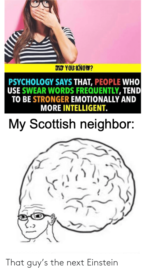 words: DJ YOU KNOW?  PSYCHOLOGY SAYS THAT, PEOPLE WHO  USE SWEAR WORDS FREQUENTLY, TEND  TO BE STRONGER EMOTIONALLY AND  MORE INTELLIGENT.  My Scottish neighbor: That guy's the next Einstein