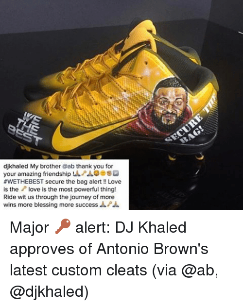 Approvation: djkhaled My brother @ab thank you for  your amazing friendship SQ  #WETHEBEST secure the bag alert Love  is the P love is the most powerful thing  Ride wit us through the journey of more Major 🔑 alert: DJ Khaled approves of Antonio Brown's latest custom cleats (via @ab, @djkhaled)
