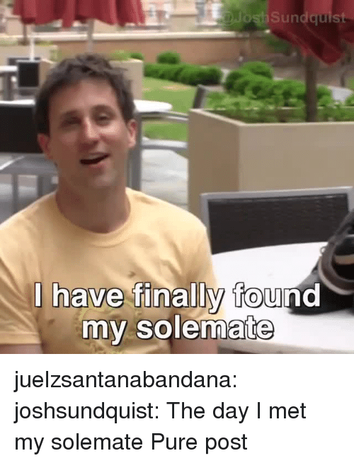 Tumblr, Blog, and Http: DJosh Sundquist  i have finally found  0  my solem  ate juelzsantanabandana: joshsundquist: The day I met my solemate  Pure post