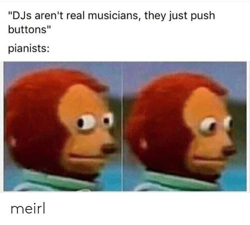 "MeIRL, Push, and They: ""DJs aren't real musicians, they just push  buttons""  pianists: meirl"