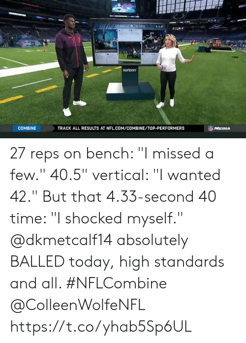 """Memes, Nfl, and Verizon: DK Metcalf  Ole Mis8n  verizon  COMBINE  TRACK ALL RESULTS AT NFL.COM/COMBINE/TOP-PERFORMERS 27 reps on bench: """"I missed a few."""" 40.5"""" vertical: """"I wanted 42."""" But that 4.33-second 40 time: """"I shocked myself.""""  @dkmetcalf14 absolutely BALLED today, high standards and all. #NFLCombine @ColleenWolfeNFL https://t.co/yhab5Sp6UL"""