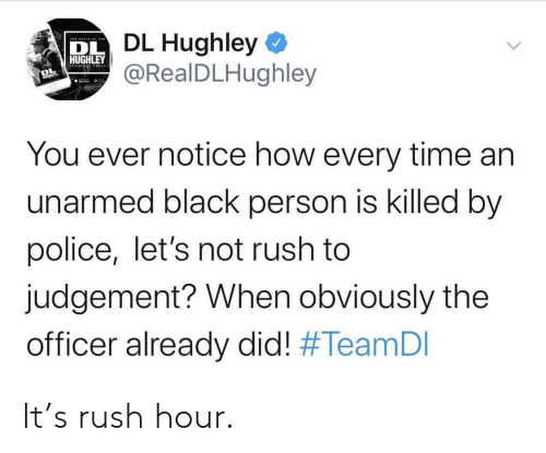 Police, Rush Hour, and Black: DL Hughley  @RealDLHughley  DL  HUGHLEY  You ever notice how every time an  unarmed black person is killed by  police, let's not rush to  judgement? When obviously the  officer already did! It's rush hour.