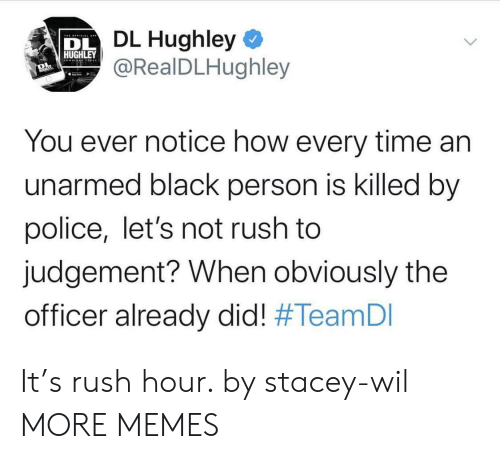 Dank, Memes, and Police: DL Hughley  @RealDLHughley  HUGHLEY  You ever notice how every time an  unarmed black person is killed by  police, let's not rush to  judgement? When obviously the  officer already did! It's rush hour. by stacey-wil MORE MEMES