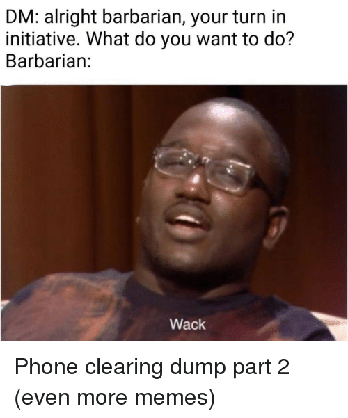Memes, Phone, and Wack: DM: alright barbarian, your turn in  initiative. What do you want to do?  Barbarian:  Wack Phone clearing dump part 2 (even more memes)