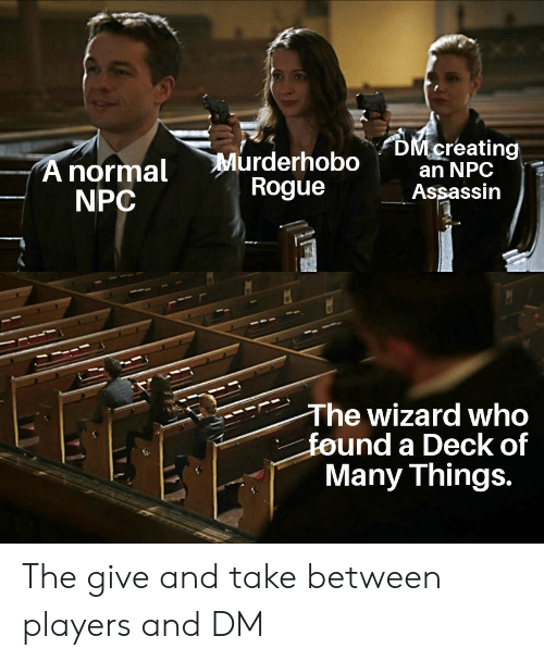Deck Of Many Things: DM creating  an NPC  Assassin  Murderhobo  Rogue  A normal  NPC  The wizard who  found a Deck of  Many Things.  समध The give and take between players and DM