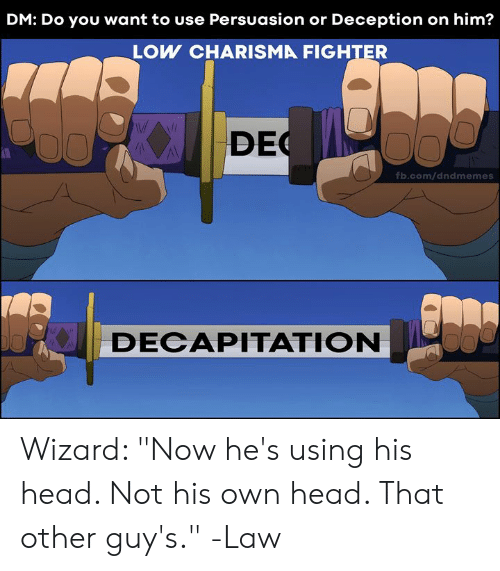 "DnD: DM: Do you want to use Persuasion or Deception on him?  LOW CHARISMA FIGHTER  DEC  fb.com/dndmemes  DECAPITATION Wizard: ""Now he's using his head. Not his own head. That other guy's.""  -Law"